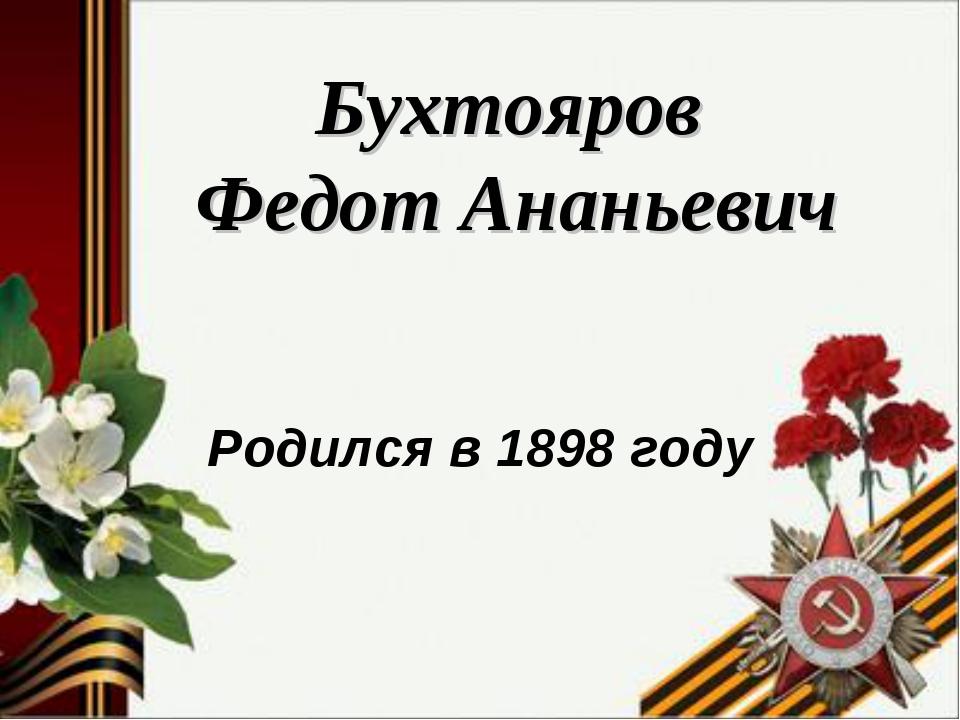 Бухтояров Федот Ананьевич Родился в 1898 году