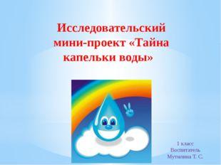 Исследовательский мини-проект «Тайна капельки воды» 1 класс Воспитатель Мутил