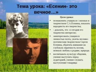 Тема урока: «Есенин- это вечное…» Цели урока: познакомить учащихся с жизнью и