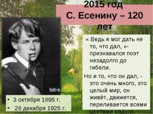 2015 год С. Есенину – 120 лет « Ведь я мог дать не то, что дал, »- признавалс