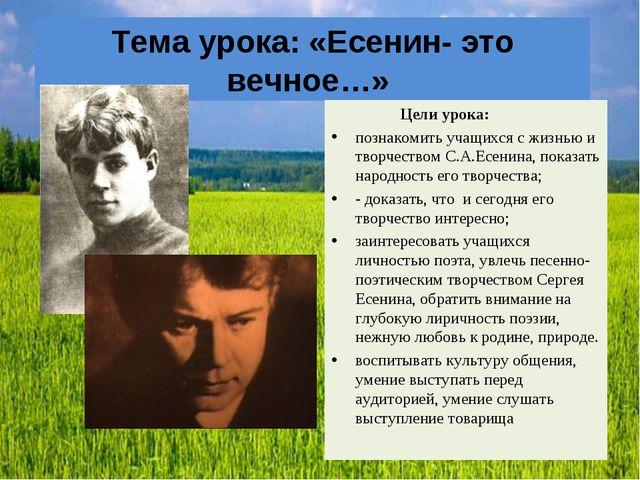 Тема урока: «Есенин- это вечное…» Цели урока: познакомить учащихся с жизнью и...