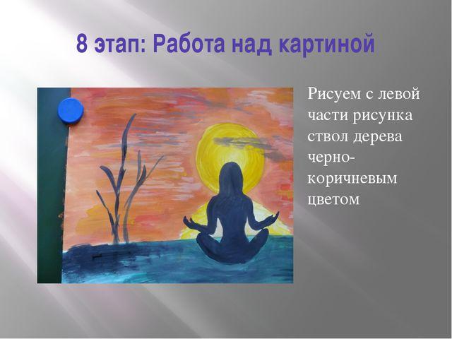 8 этап: Работа над картиной Рисуем с левой части рисунка ствол дерева черно-к...