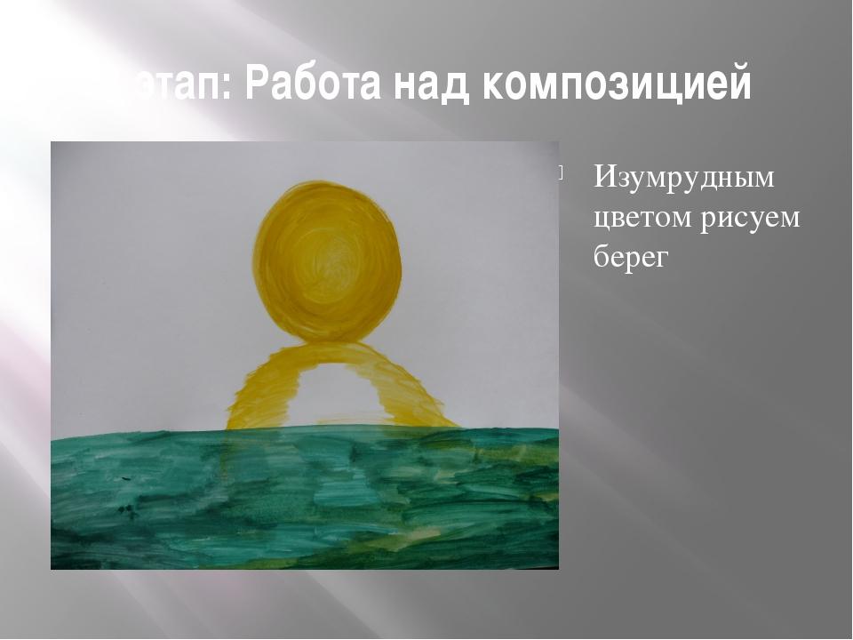 3 этап: Работа над композицией Изумрудным цветом рисуем берег