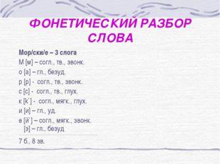 ФОНЕТИЧЕСКИЙ РАЗБОР СЛОВА Мор/ски/е – 3 слога М [м] – согл., тв., звонк. о [a