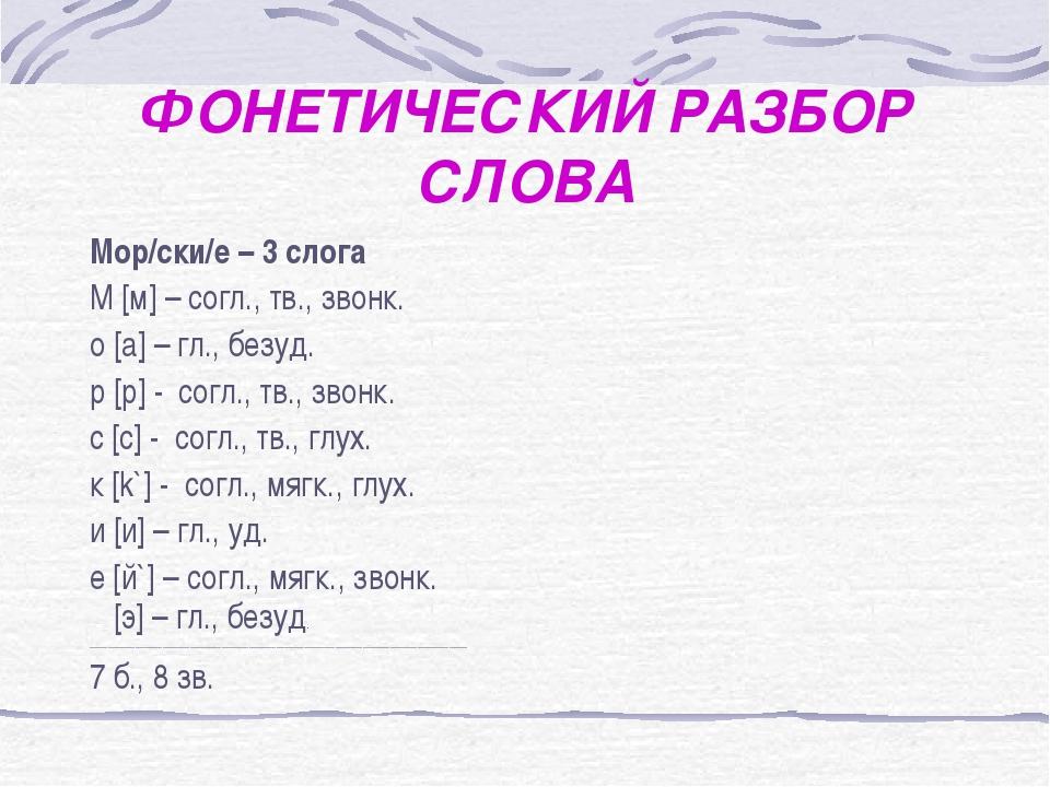 ФОНЕТИЧЕСКИЙ РАЗБОР СЛОВА Мор/ски/е – 3 слога М [м] – согл., тв., звонк. о [a...