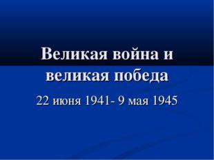 Великая война и великая победа 22 июня 1941- 9 мая 1945