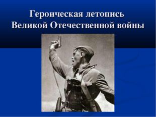 Героическая летопись Великой Отечественной войны