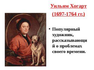 Уильям Хогарт (1697-1764 гг.) Популярный художник, рассказывающий о проблемах
