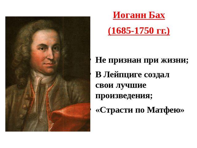 Иоганн Бах (1685-1750 гг.) Не признан при жизни; В Лейпциге создал свои лучши...