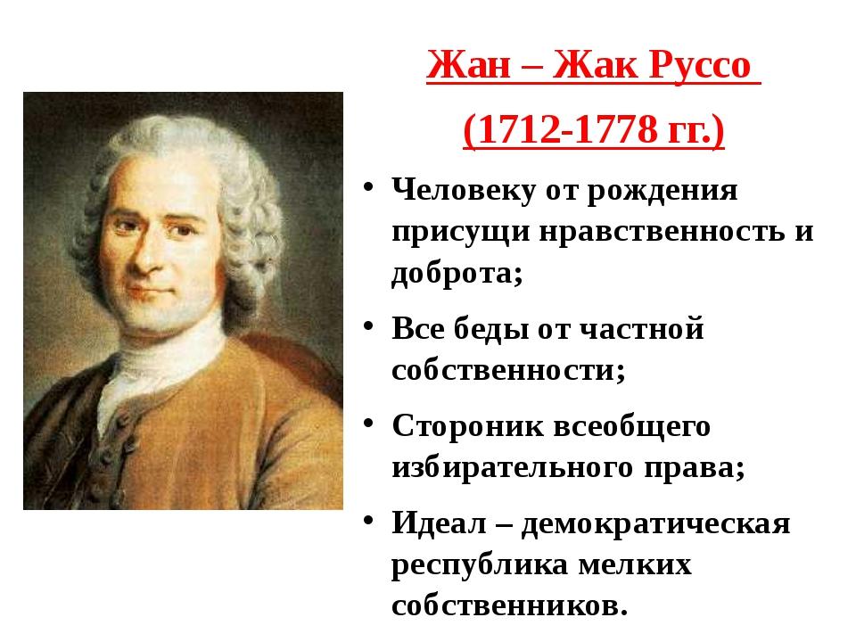 Жан – Жак Руссо (1712-1778 гг.) Человеку от рождения присущи нравственность и...