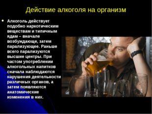 Действие алкоголя на организм Алкоголь действует подобно наркотическим вещест