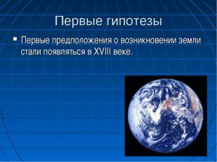 Первые гипотезы Первые предположения о возникновении земли стали появляться в