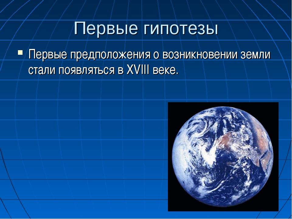 Первые гипотезы Первые предположения о возникновении земли стали появляться в...