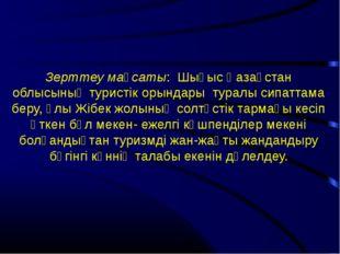 Зерттеу мақсаты: Шығыс Қазақстан облысының туристік орындары туралы сипаттам