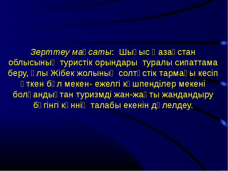 Зерттеу мақсаты: Шығыс Қазақстан облысының туристік орындары туралы сипаттам...