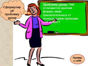 Сформулируй проблему урока Проблема урока: Чем отличаются краткие формы имён