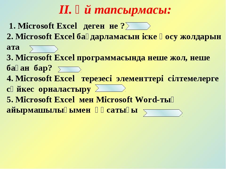 ІІ. Үй тапсырмасы: 1. Microsoft Excel деген не ? 2. Microsoft Excel бағдарлам...