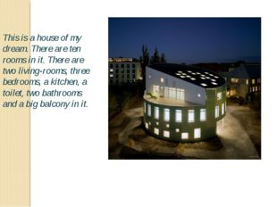 This is a house of my dream. There are ten rooms in it. There are two living-