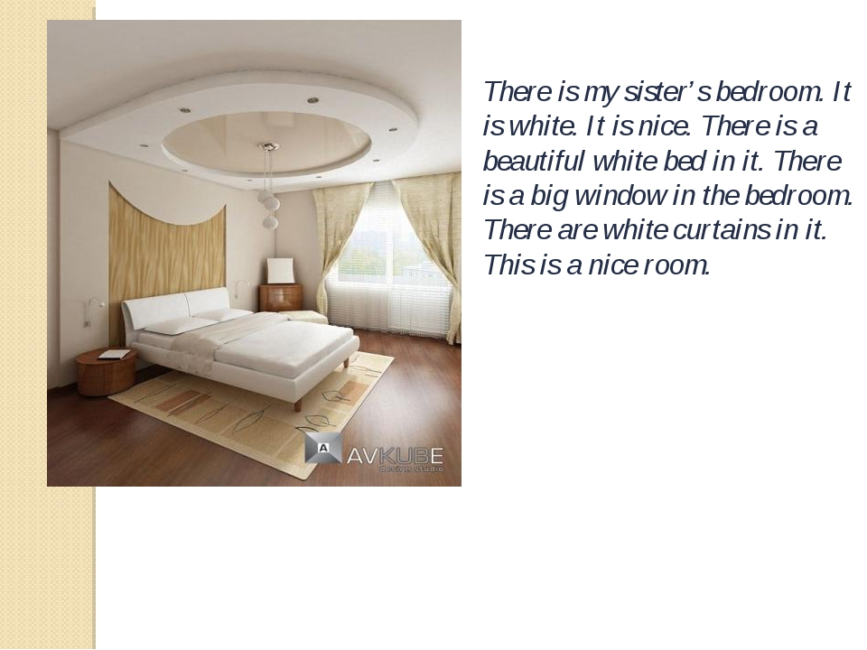 There is my sister's bedroom. It is white. It is nice. There is a beautiful w...