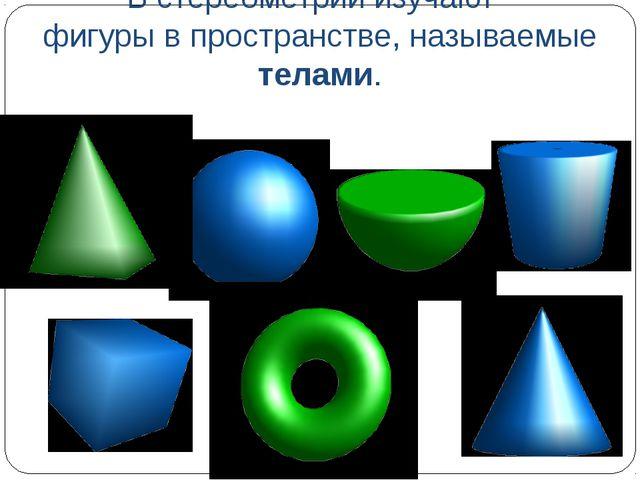 В стереометрии изучают фигуры в пространстве, называемые телами.