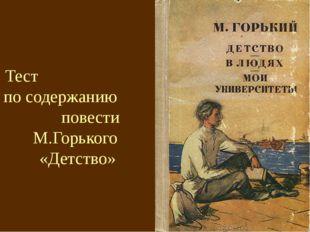 Тест по содержанию повести М.Горького «Детство»
