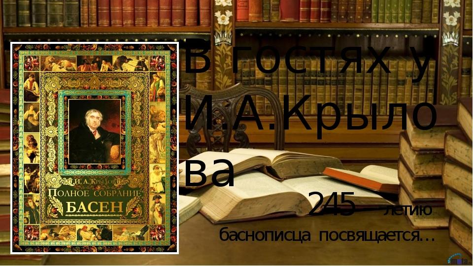 В гостях у И.А.Крылова 245 – летию баснописца посвящается…