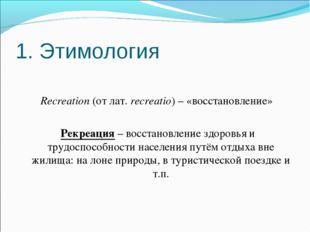 1. Этимология Recreation (от лат. recreatio) – «восстановление» Рекреация – в