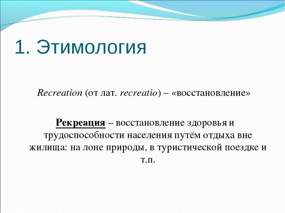 1. Этимология Recreation (от лат. recreatio) – «восстановление» Рекреация – в...