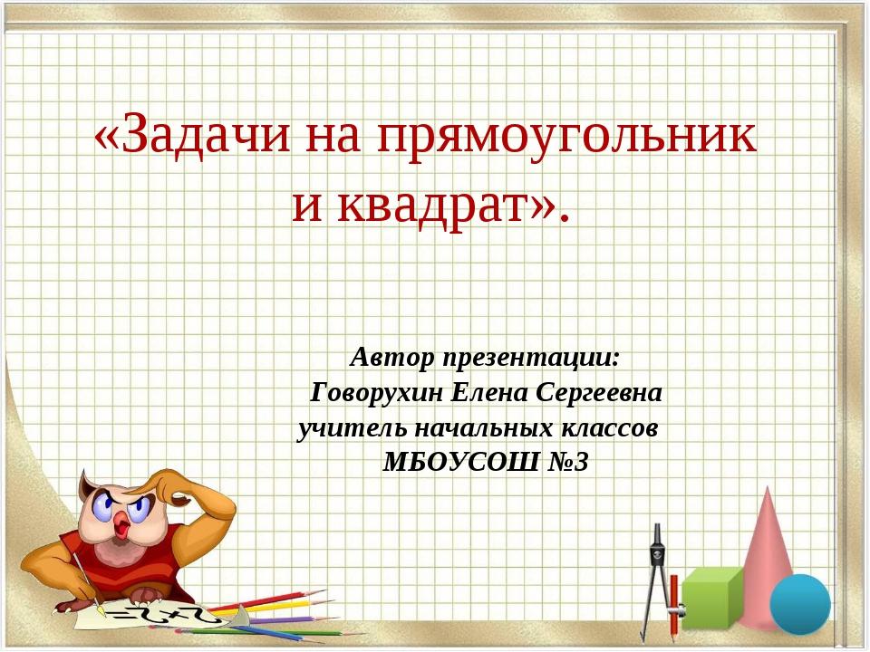 «Задачи на прямоугольник и квадрат». Автор презентации: Говорухин Елена Серге...