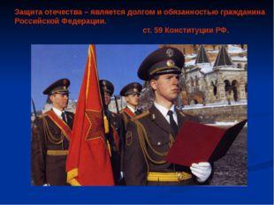 Защита отечества – является долгом и обязанностью гражданина Российской Федер