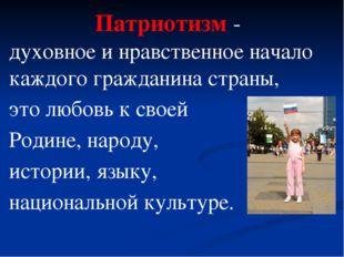 Патриотизм - духовное и нравственное начало каждого гражданина страны, это лю