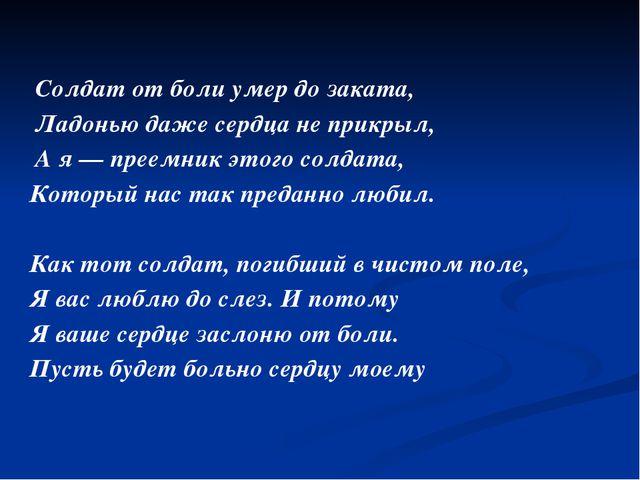 Солдат от боли умер до заката, Ладонью даже сердца не прикрыл, А я — преемни...