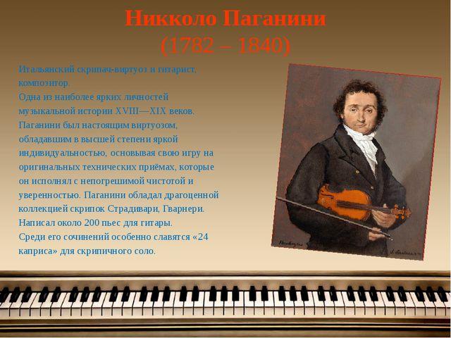 Никколо Паганини (1782 – 1840) Итальянский скрипач-виртуоз и гитарист, композ...