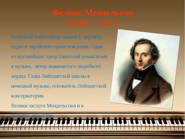 Феликс Мендельсон (1809 – 1847) Немецкий композитор, пианист, дирижёр, педаго...