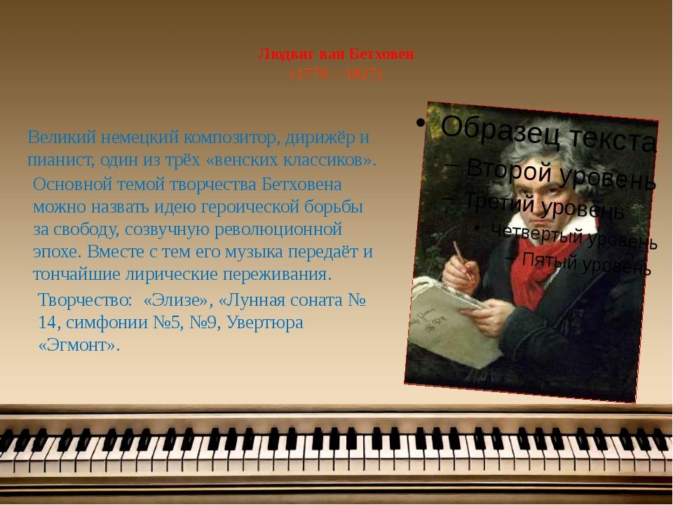 Людвиг ван Бетховен (1770 – 1827) Великий немецкий композитор, дирижёр и пиа...