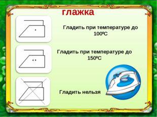 глажка Гладить при температуре до 1000С Гладить при температуре до 1500С Глад