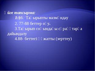 Үйге тапсырма: 1:§6. Тақырыпты мазмұндау 2. 77-88 беттер оқу. 3.Тақырып соңын