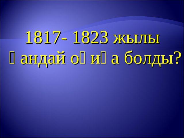 1817- 1823 жылы қандай оқиға болды?