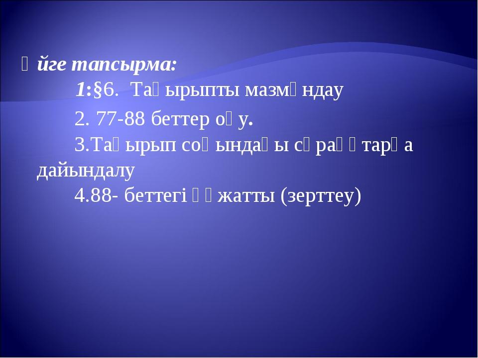 Үйге тапсырма: 1:§6. Тақырыпты мазмұндау 2. 77-88 беттер оқу. 3.Тақырып соңын...