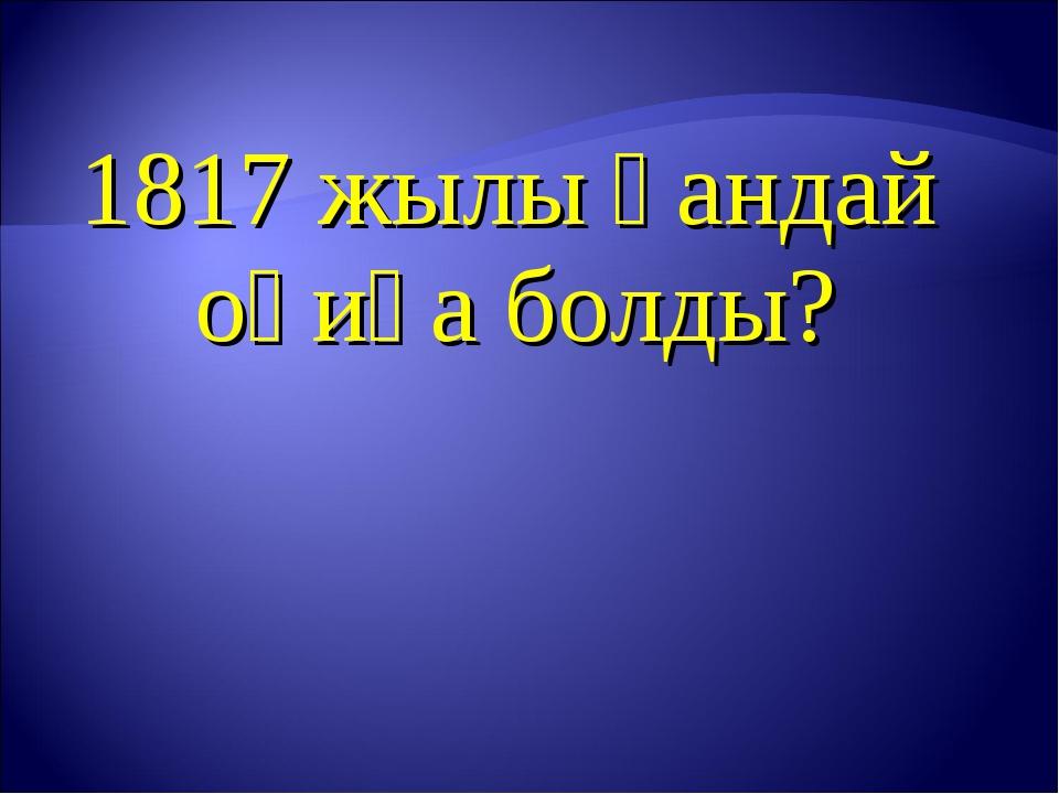 1817 жылы қандай оқиға болды?
