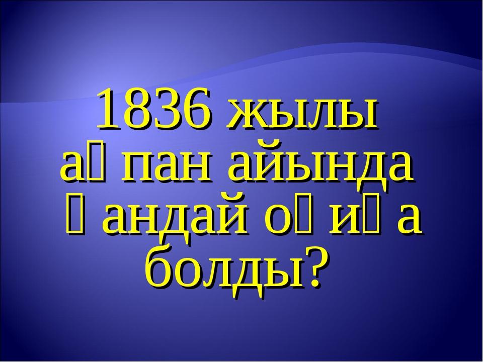 1836 жылы ақпан айында қандай оқиға болды?
