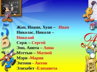 Жан, Иоанн, Хуан – Иван Николас, Николя – Николай Серж – Сергей Энн, Анита –