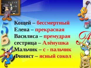 Кощей – бессмертный Елена – прекрасная Василиса – премудрая сестрица – Алёнуш