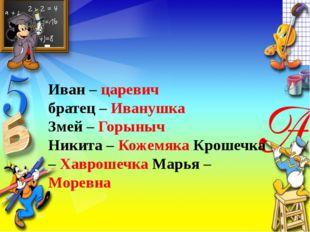 Иван – царевич братец – Иванушка Змей – Горыныч Никита – Кожемяка Крошечка –
