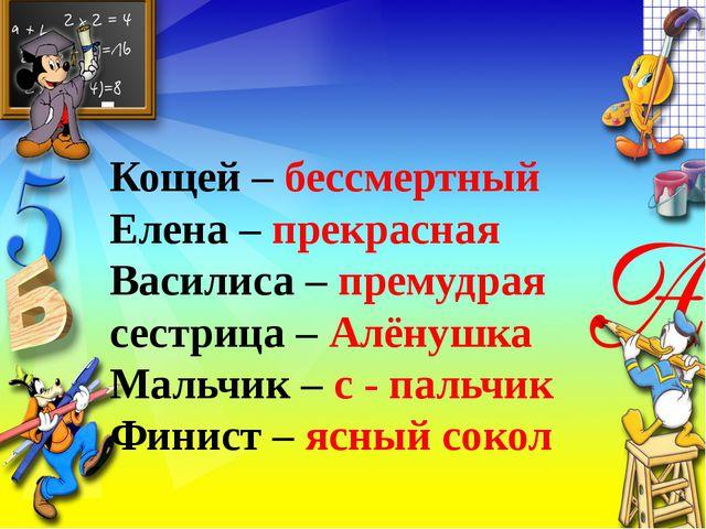 Кощей – бессмертный Елена – прекрасная Василиса – премудрая сестрица – Алёнуш...