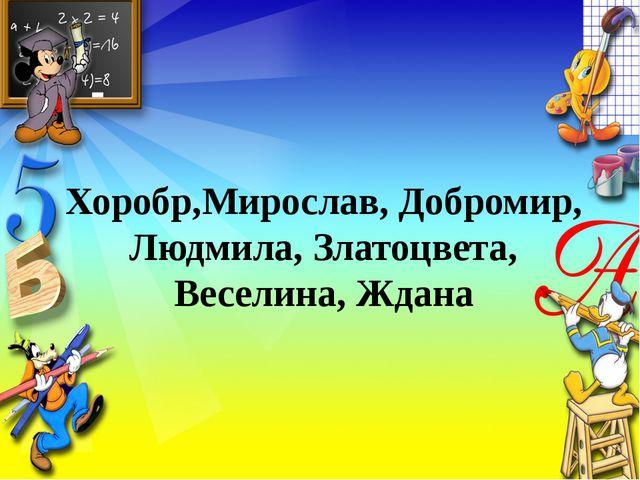 Хоробр,Мирослав, Добромир, Людмила, Златоцвета, Веселина, Ждана