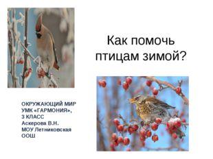 Как помочь птицам зимой? ОКРУЖАЮЩИЙ МИР УМК «ГАРМОНИЯ», 3 КЛАСС Аскерова В.Н.