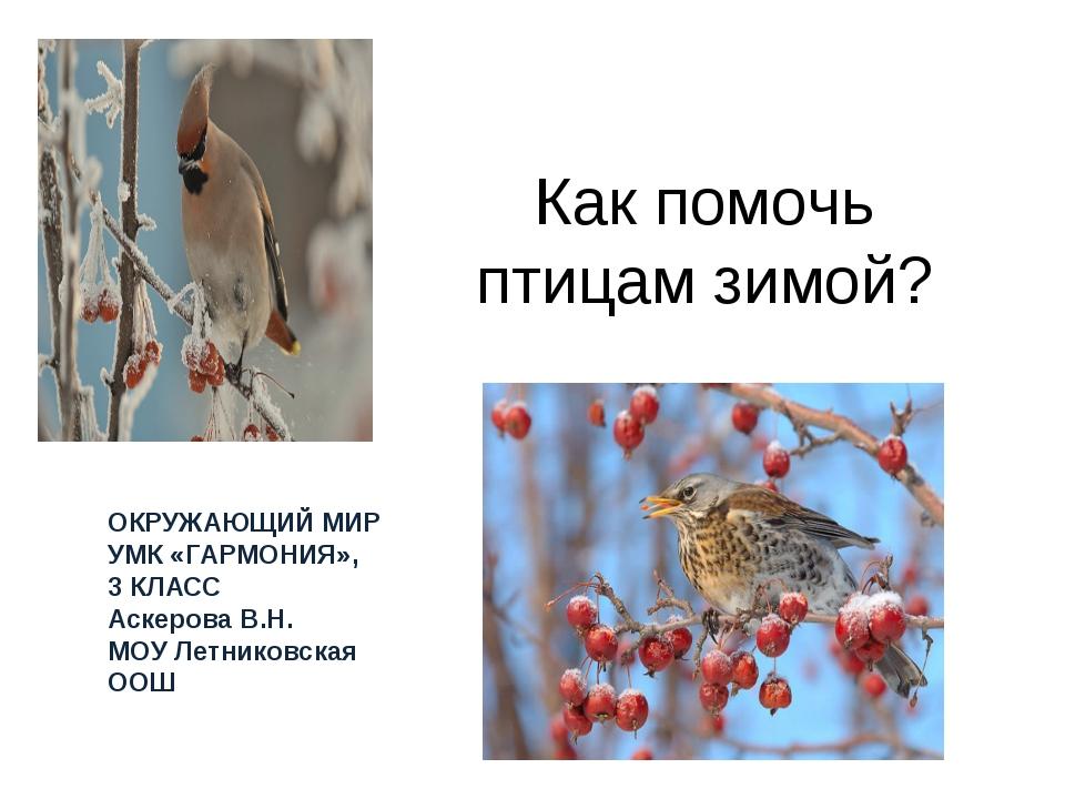 Как помочь птицам зимой? ОКРУЖАЮЩИЙ МИР УМК «ГАРМОНИЯ», 3 КЛАСС Аскерова В.Н....