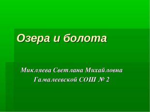 Озера и болота Микляева Светлана Михайловна Гамалеевской СОШ № 2