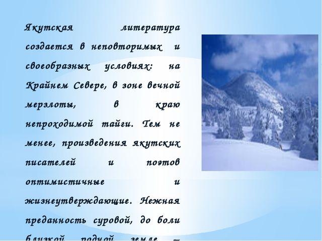 Якутская литература создается в неповторимых и своеобразных условиях: на Кра...
